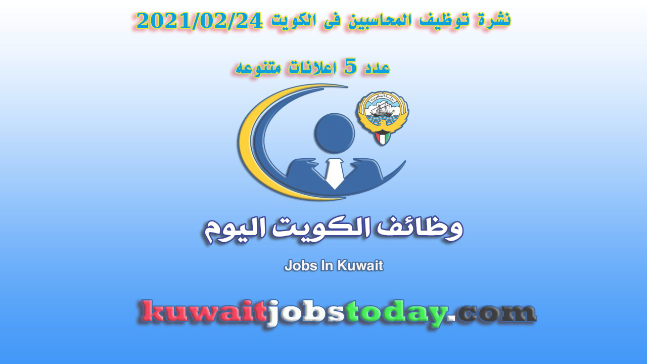 نشرة توظيف المحاسبين فى الكويت 24-02-2021 عدد 5 اعلانات متنوعه