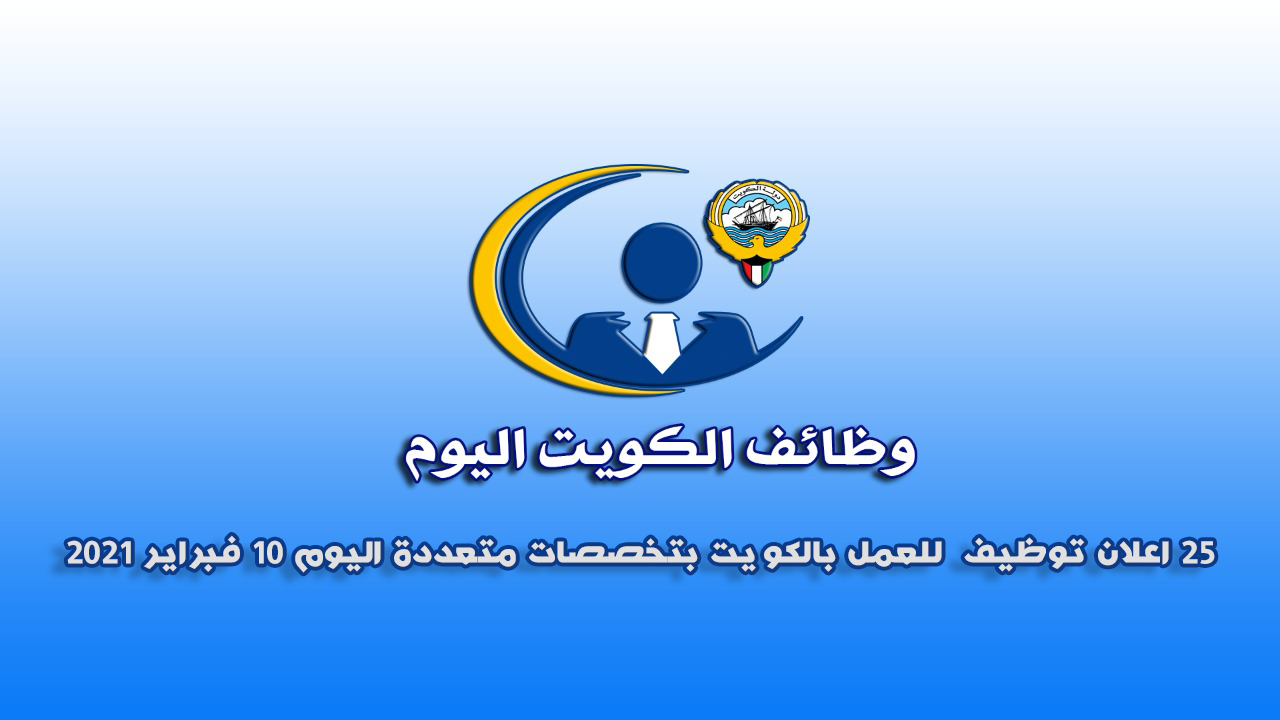 25 اعلان توظيف  للعمل بالكويت بتخصصات متعددة اليوم 10 فبراير 2021