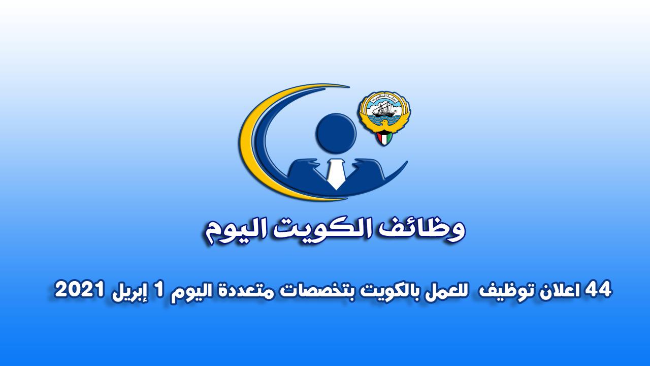44 اعلان توظيف  للعمل بالكويت بتخصصات متعددة اليوم 1 ابريل 2021