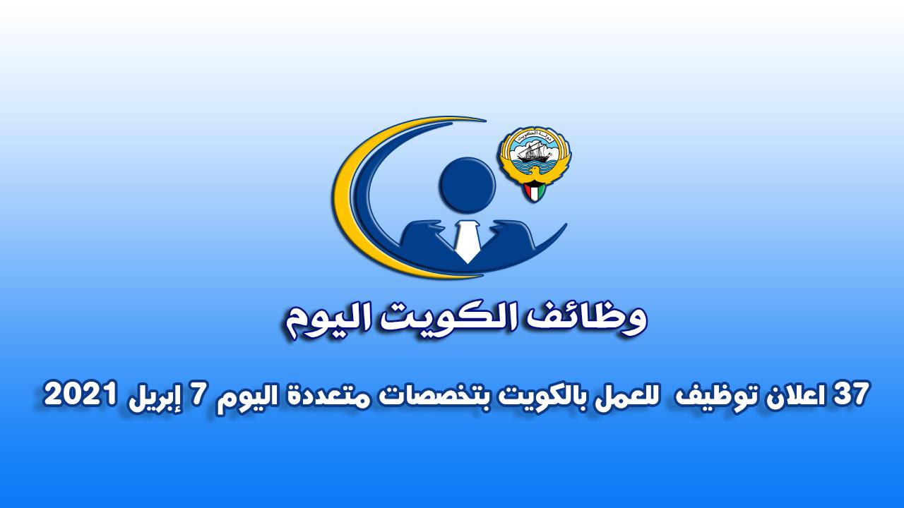 37 اعلان توظيف  للعمل بالكويت بتخصصات متعددة اليوم 7 إبريل 2021