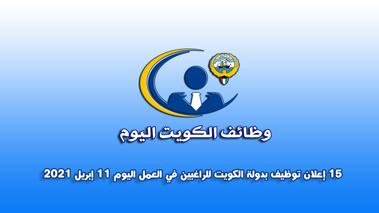 15 إعلان توظيف بدولة الكويت للراغبين في العمل اليوم 11 إبريل 2021