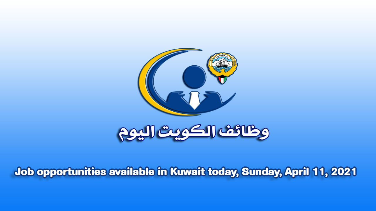 Job opportunities available in Kuwait today, sunday, april 11, 2021