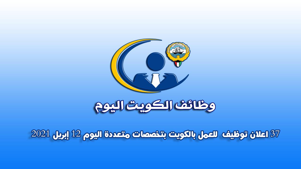 37 اعلان توظيف  للعمل بالكويت بتخصصات متعددة اليوم 12 إبريل 2021
