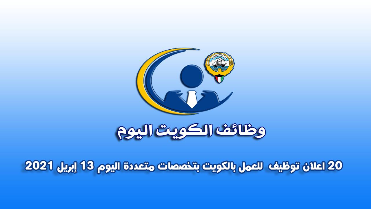20 اعلان توظيف  للعمل بالكويت بتخصصات متعددة اليوم 13 إبريل 2021
