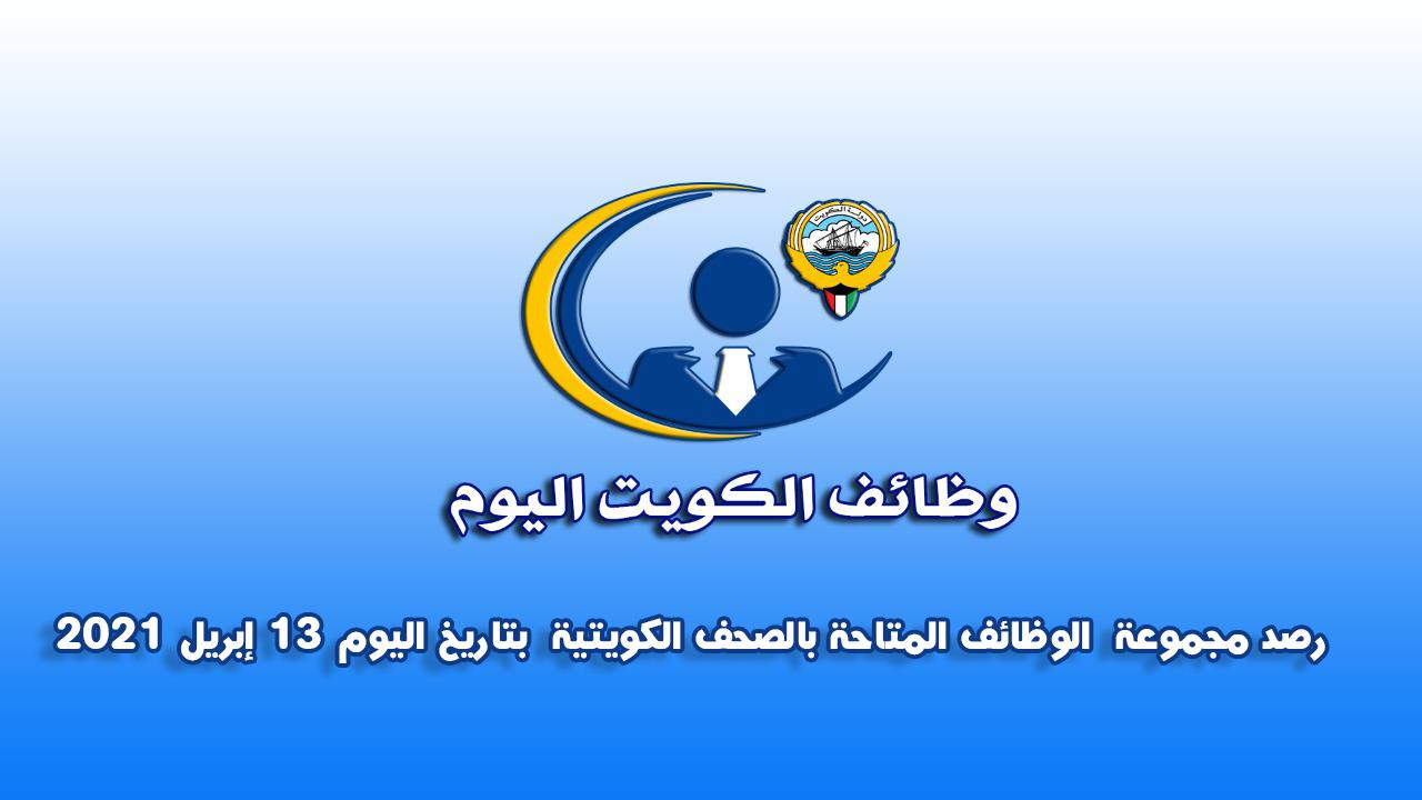 رصد مجموعة  الوظائف المتاحة بالصحف الكويتية  بتاريخ اليوم 13 إبريل 2021