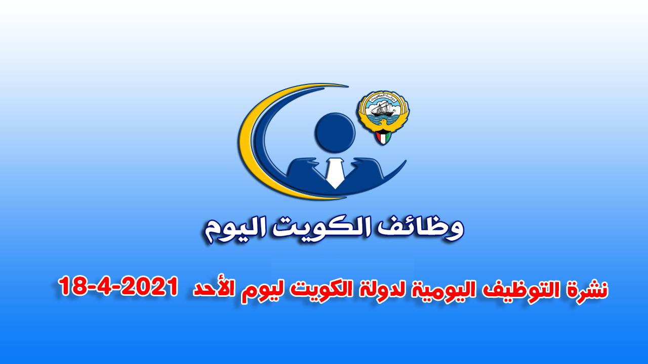 نشرة التوظيف اليومية لدولة الكويت ليوم الأحد  18-4-2021 وظائف الكويت اليوم .أكثر من 55 وظيفة متاحة .