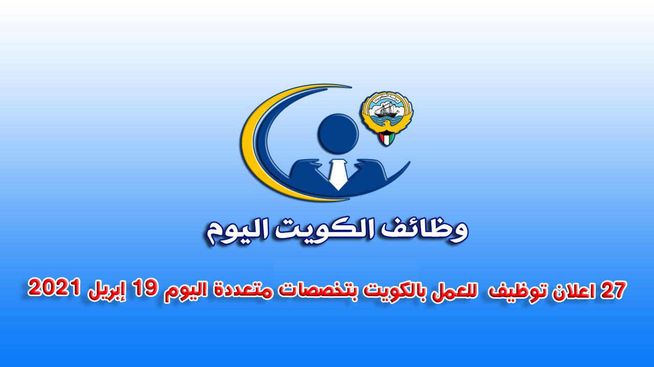 27 اعلان توظيف  للعمل بالكويت بتخصصات متعددة اليوم 19 إبريل 2021