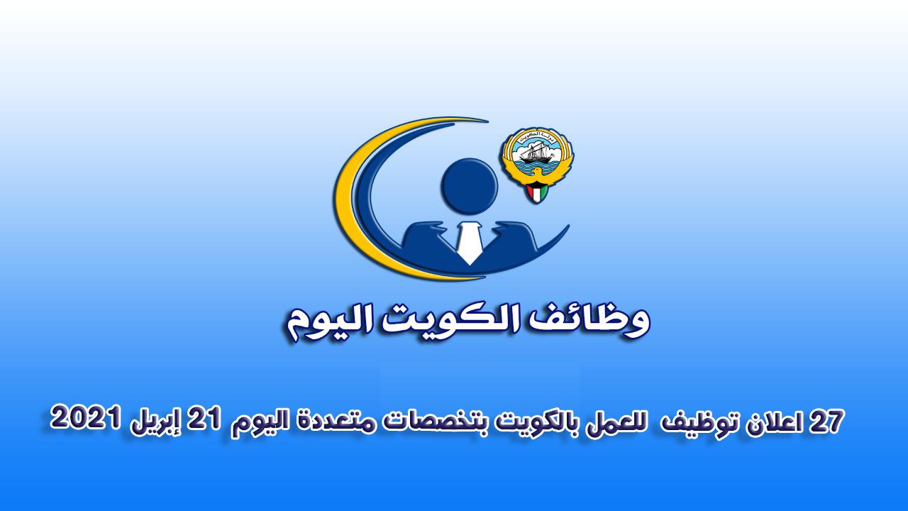 27 اعلان توظيف  للعمل بالكويت بتخصصات متعددة اليوم 21 إبريل 2021