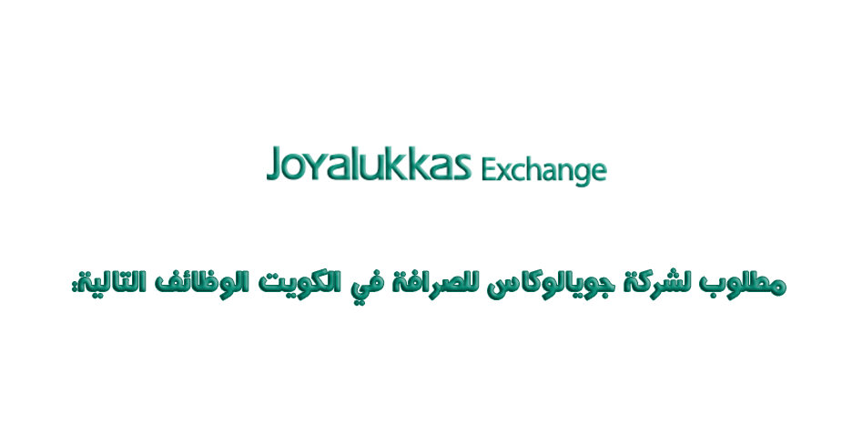 مطلوب لشركة جويالوكاس للصرافة في الكويت الوظائف التالية: