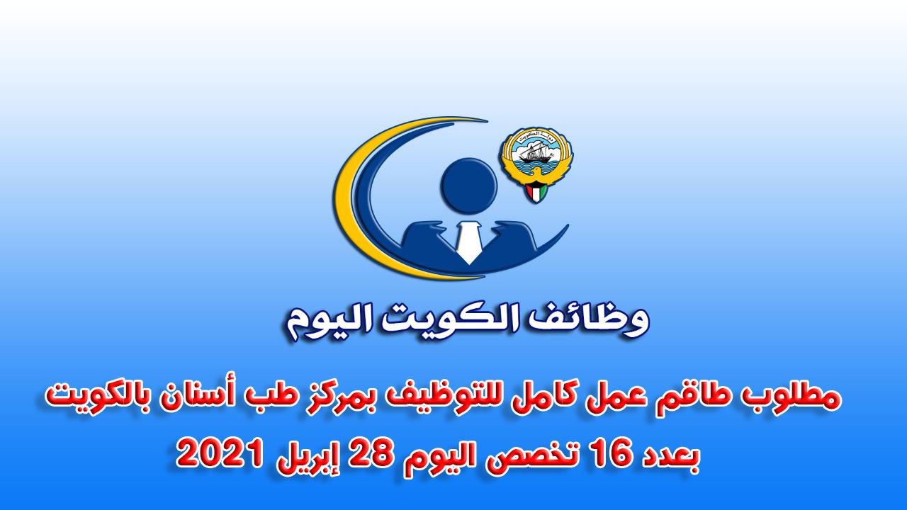 مطلوب طاقم عمل كامل للتوظيف بمركز طب أسنان بالكويت بعدد 16 تخصص اليوم 28 إبريل 2021