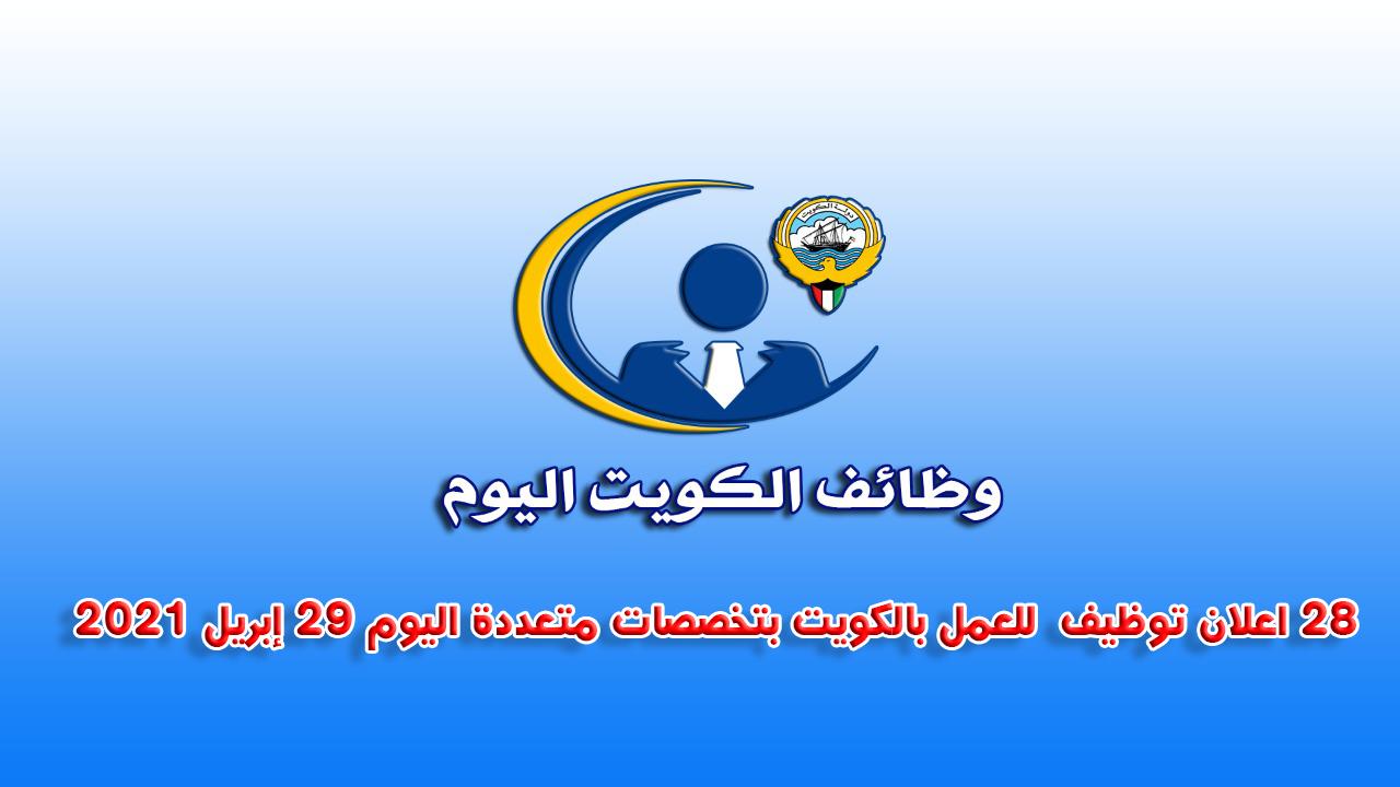 28 اعلان توظيف  للعمل بالكويت بتخصصات متعددة اليوم 29 إبريل 2021