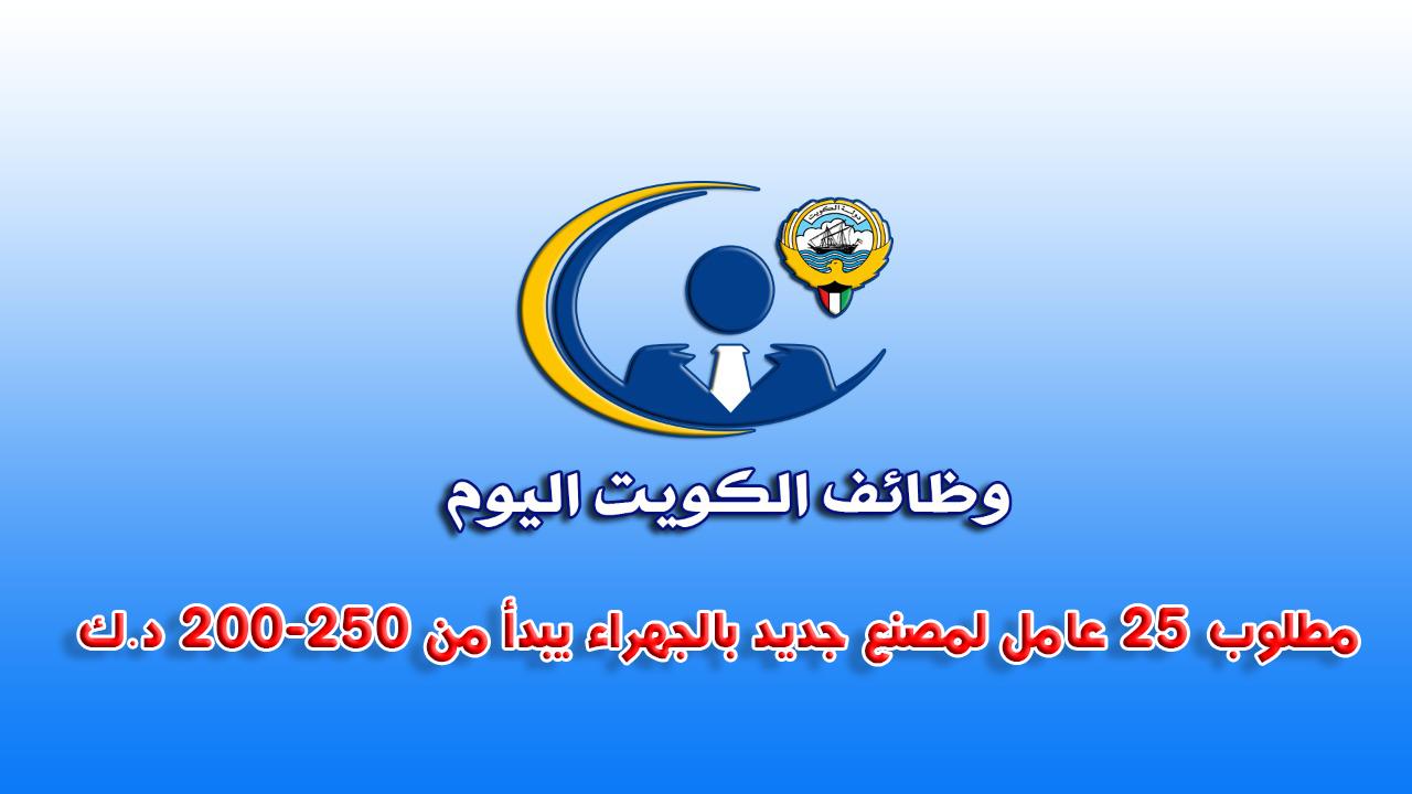 مطلوب 25 عامل لمصنع جديد بالجهراء يبدا من 200-250 د.ك