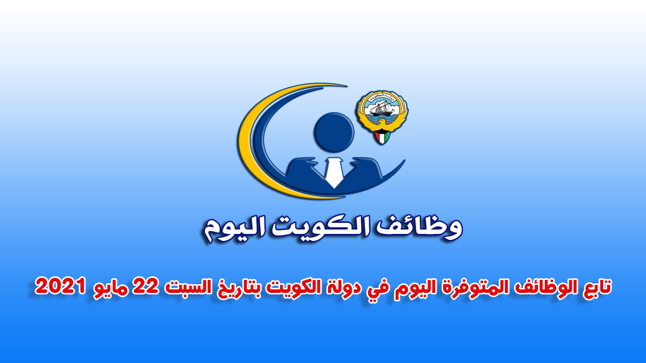 تابع الوظائف المتوفرة اليوم في دولة الكويت بتاريخ السبت 22 مايو 2021