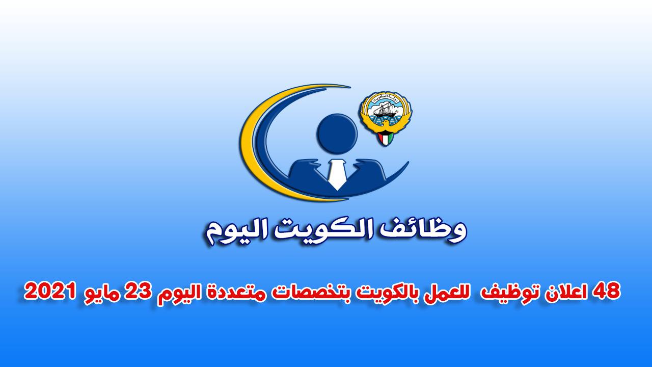 48 اعلان توظيف  للعمل بالكويت بتخصصات متعددة اليوم 23 مايو 2021