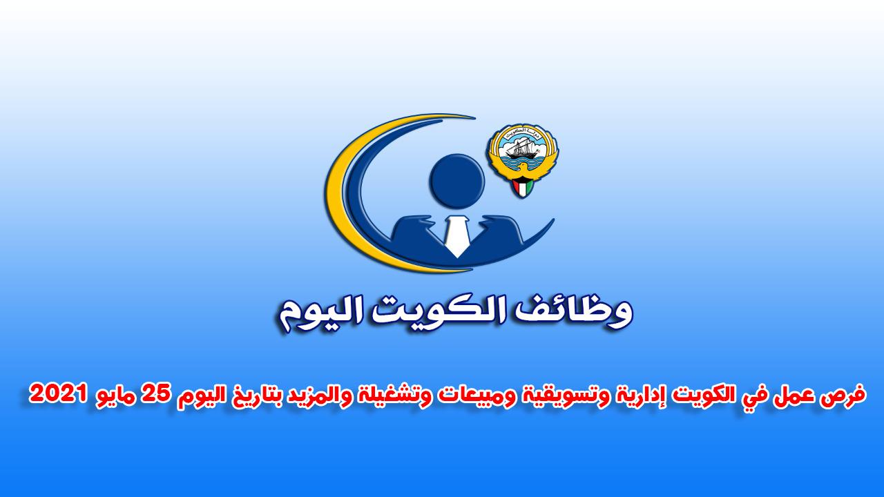فرص عمل في الكويت إدارية وتسويقية ومبيعات وتشغيلة والمزيد بتاريخ اليوم 25 مايو 2021