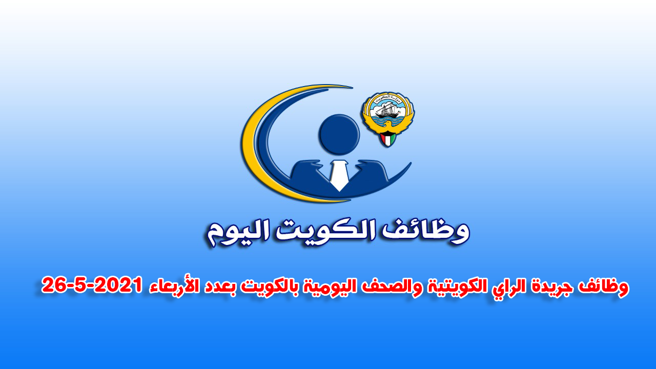 وظائف جريدة الراي الكويتية والصحف اليومية بالكويت بعدد الأربعاء 26-5-2021
