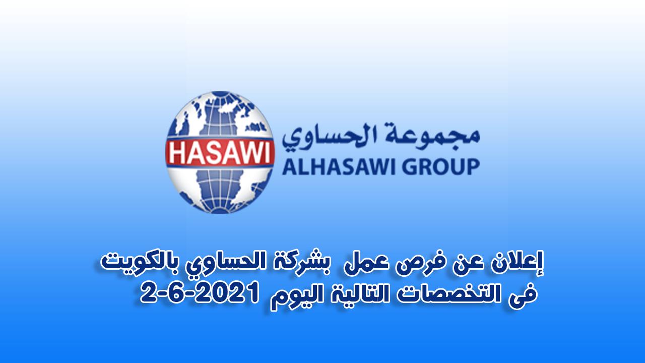 إعلان عن فرص عمل  بشركة الحساوي بالكويت  فى التخصصات التالية اليوم 2-6-2021