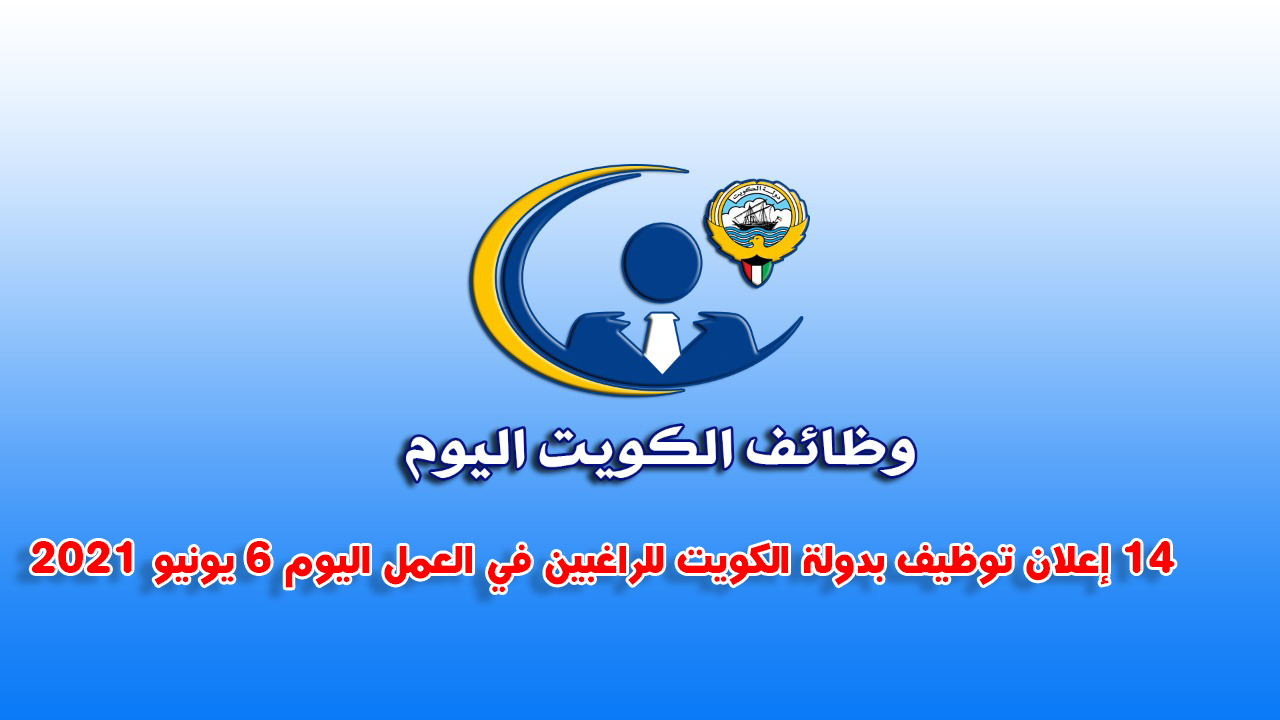 14 إعلان توظيف بدولة الكويت للراغبين في العمل اليوم 6 يونيو 2021