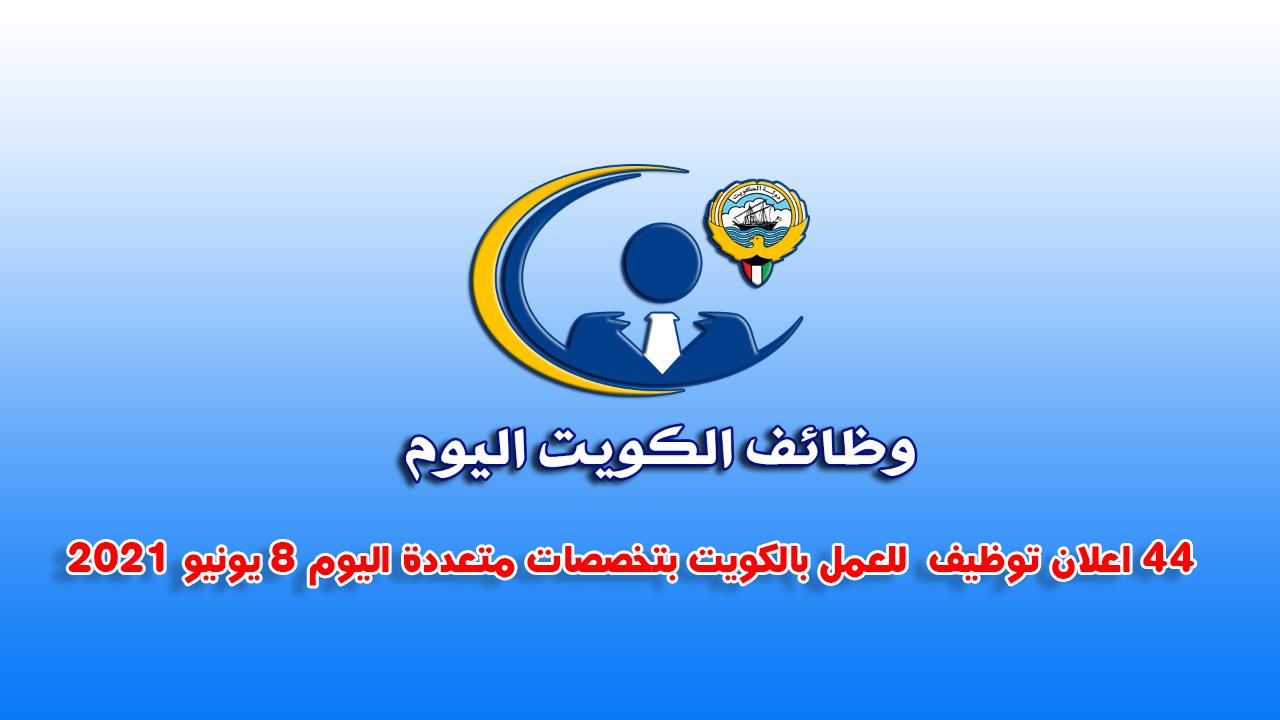 44 اعلان توظيف  للعمل بالكويت بتخصصات متعددة اليوم 8 يونيو 2021