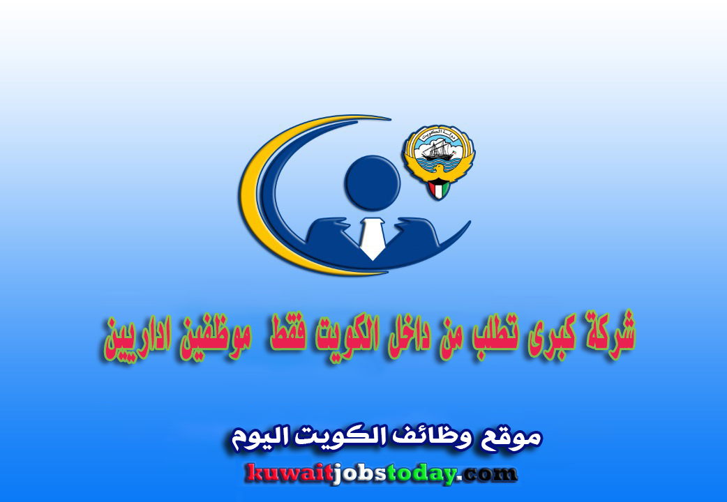شركة كبرى تطلب من داخل الكويت فقط:  -موظفين اداريين.