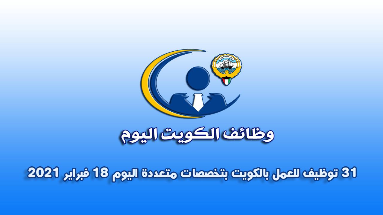 31 اعلان توظيف  للعمل بالكويت بتخصصات متعددة اليوم 18 فبراير 2021