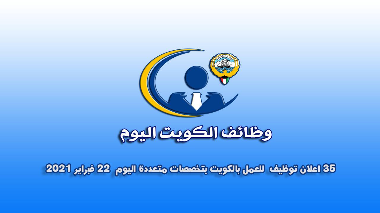 35 اعلان توظيف  للعمل بالكويت بتخصصات متعددة اليوم 22 فبراير 2021
