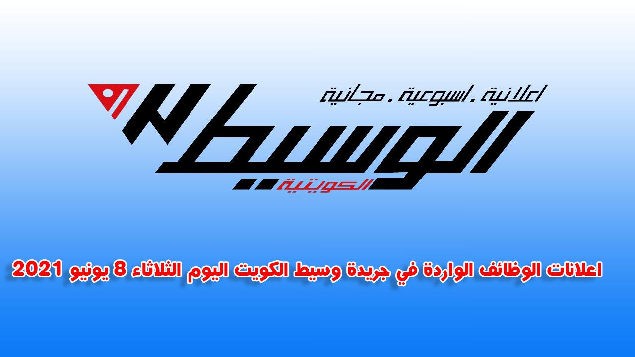 اعلانات الوظائف الواردة في جريدة وسيط الكويت اليوم الثلاثاء 8 يونيو 2021