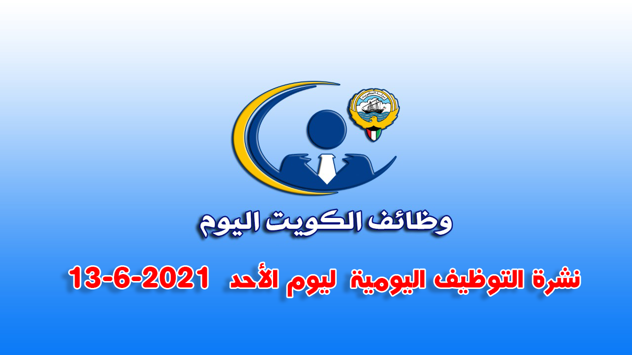 نشرة التوظيف اليومية  ليوم الأحد  13-6-2021  لدولة الكويت .وظائف الكويت اليوم.