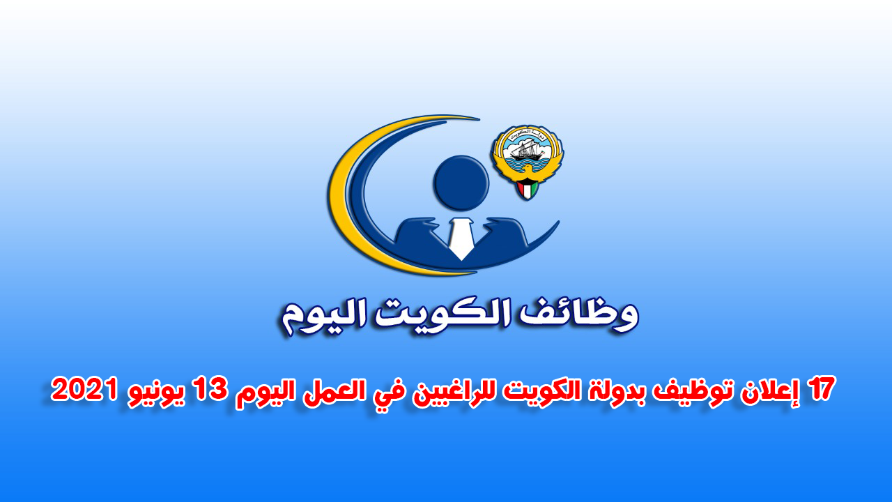 17 إعلان توظيف بدولة الكويت للراغبين في العمل اليوم 13 يونيو 2021