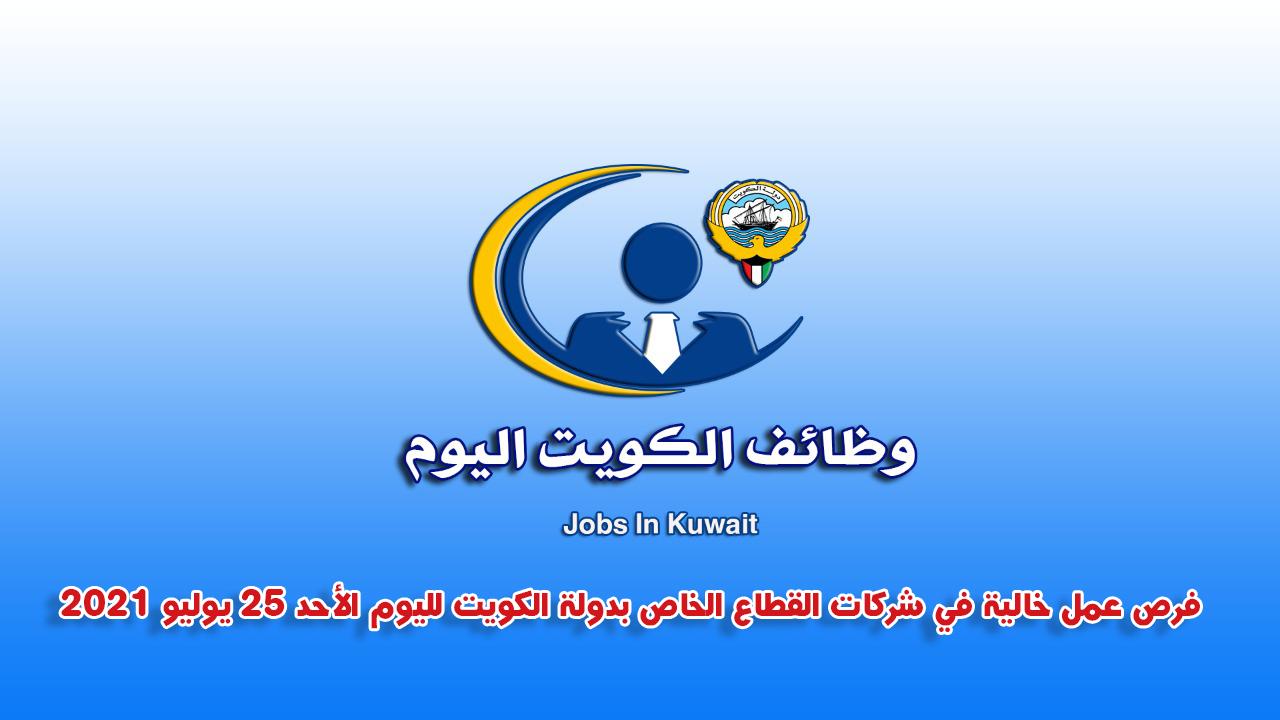 فرص عمل خالية في شركات القطاع الخاص بدولة الكويت لليوم الأحد 25 يوليو 2021