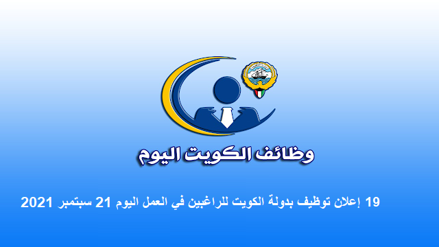 19 إعلان توظيف بدولة الكويت للراغبين في العمل اليوم 21 سبتمبر 2021