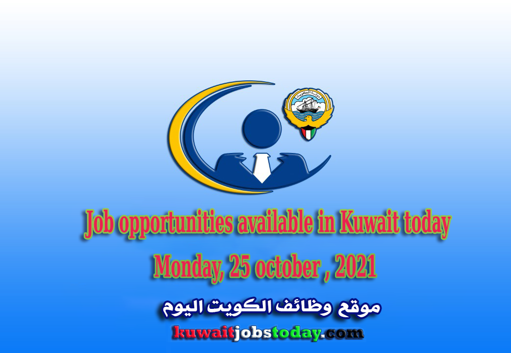 Job opportunities available in Kuwait today, Monday, 25 october , 2021