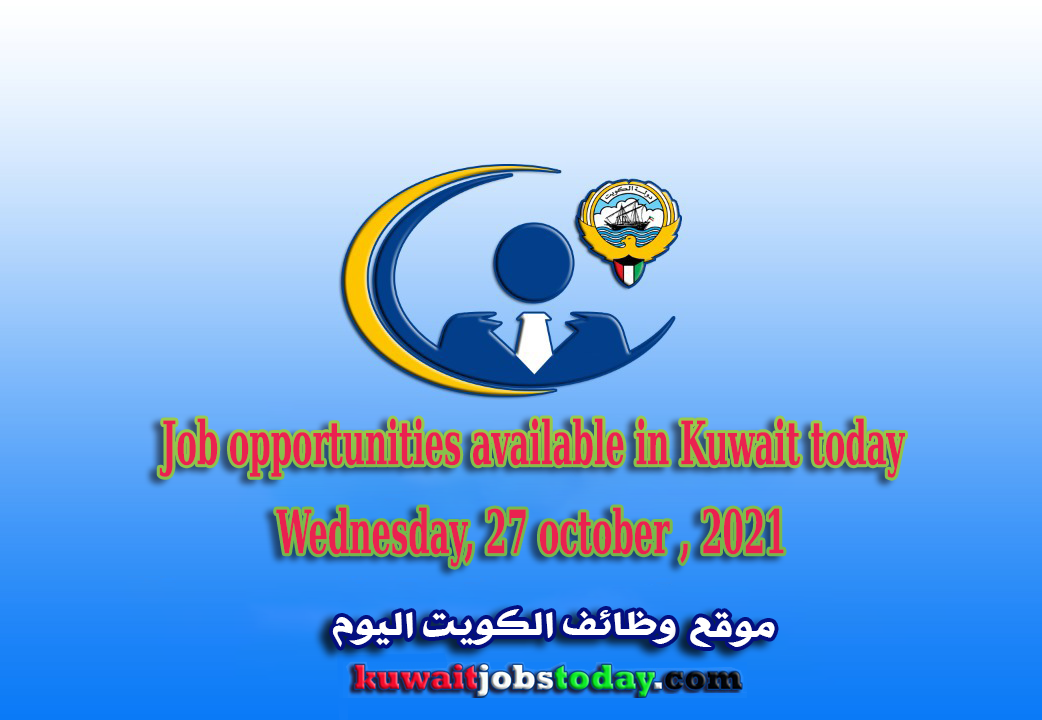 Job opportunities available in Kuwait today,Wednesday, 27 october , 2021